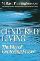 Centered Living - The Way of Centering Prayer ebook by Basil Pennington