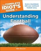 The Complete Idiot's Guide to Understanding Football - Score a Touchdown with Your Newfound Football Savvy ebook by Mike Beacom