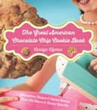 The Great American Chocolate Chip Cookie Book: Scrumptious Recipes & Fabled History From Toll House to Cookie Cake Pie ebook by Carolyn Wyman