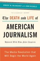 The Death and Life of American Journalism - The Media Revolution That Will Begin the World Again ebook by John Nichols, Robert W. McChesney