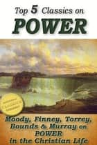 Top 5 Christian Classics on POWER: How To Obtain Fullness of Power, Secret Power, Power From on High, Power in Prayer, The Power of the Blood of Jesus - Moody, Finney, Torrey, Bounds & Murray on POWER in the Christian Life ebook by