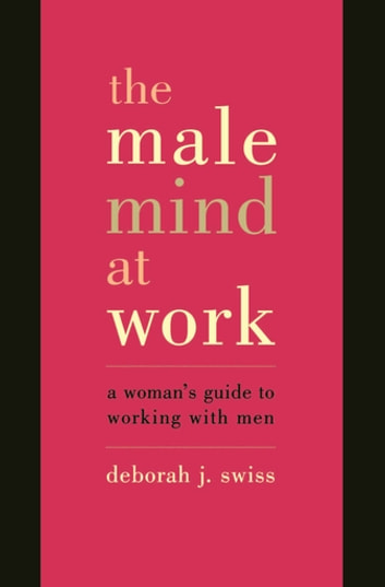 The Male Mind At Work - A Woman's Guide To Winning At Working With Men eBook by Deborah Swiss
