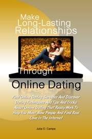 Make Long-Lasting Relationships Through Online Dating - Find Online Dating Services And Discover Dating Techniques And Tips And Tricks About Online Dating That Really Work To Help You Meet New People And Find Real Love In The Internet ebook by Julia O. Campa