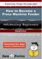 How to Become a Press Machine Feeder - How to Become a Press Machine Feeder ebook by Rolande Robins
