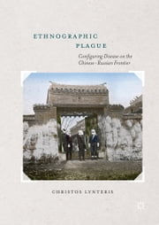 Ethnographic Plague - Configuring Disease on the Chinese-Russian Frontier ebook by Christos Lynteris