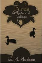 Birds in Town and Village ebook by William Hudson