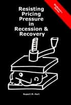 Resisting Pricing Pressure in Recession & Recovery ebook by Rupert Hart