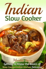 Indian Slow Cooker: Getting to Know the Basics of Slow Cooked Indian Kitchen Delicacies ebook by Martha Stone