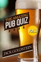 The Amazing Pub Quiz Book - Volume 3 ebook by Jack Goldstein