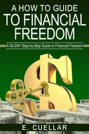 A How To Guide To Financial Freedom: ebook by E Cuellar