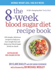 The 8-Week Blood Sugar Diet Recipe Book - 150 simple, delicious meals to help you lose weight fast and keep your blood sugar levels in check ebook by Dr. Sarah Schenker, Dr Dr Clare Bailey, Dr Dr Michael Mosley