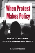 When Protest Makes Policy - How Social Movements Represent Disadvantaged Groups ebook by Laurel Weldon