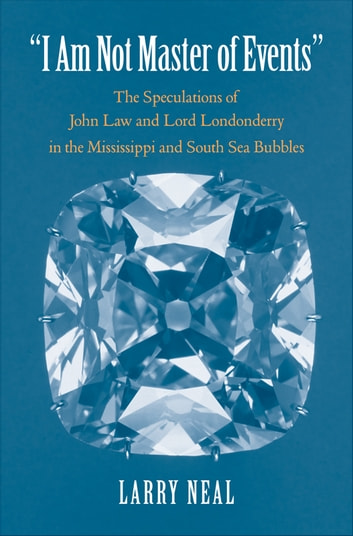 """I Am Not Master of Events"": The Speculations of John Law and Lord Londonderry in the Mississippi and South Sea Bubbles ebook by Prof. Larry Neal"