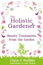 The Holistic Gardener: Beauty Treatments from the Garden ebook by Fiann Ó Nualláin