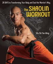 The Shaolin Workout - 28 Days to Transforming Your Body and Soul the Warrior's Way ebook by Sifu Shi Yan Ming