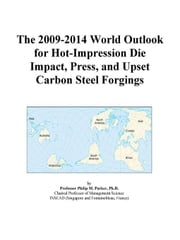 The 2009-2014 World Outlook for Hot-Impression Die Impact, Press, and Upset Carbon Steel Forgings ebook by ICON Group International, Inc.
