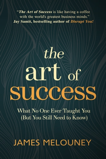 The Art of Success - What No One Ever Taught You (But You Still Need to Know) ebook by James Melouney