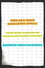 The Spy Who Couldn't Spell - A Dyslexic Traitor, an Unbreakable Code, and the FBI's Hunt for America's Stolen Secrets ebook by Yudhijit Bhattacharjee