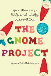 The Gnome Project: One Woman's Wild and Woolly Adventure ebook by Jessica Peill-Meininghaus