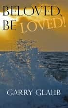 Beloved, Be LOVED! ebook by Garry Glaub
