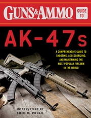 Guns & Ammo Guide to AK-47s - A Comprehensive Guide to Shooting, Accessorizing, and Maintaining the Most Popular Firearm in the World ebook by Eric R. Poole, Editors of Guns & Ammo