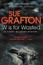 W is for Wasted: A Kinsey Millhone Novel 23 ebook by Sue Grafton