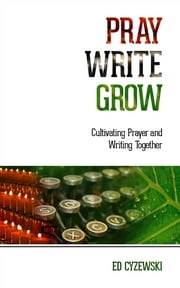 Pray, Write, Grow - Cultivating Prayer and Writing Together ebook by Ed Cyzewski