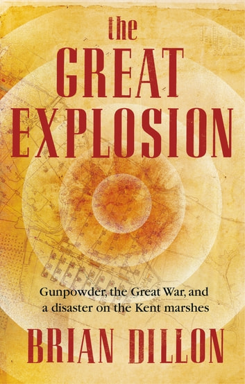 The Great Explosion - Gunpowder, the Great War, and a Disaster on the Kent Marshes ebook by Brian Dillon