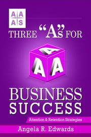 "Three ""A""s for Business Success: Attention & Retention Strategies ebook by Angela R Edwards"