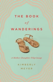 The Book of Wanderings - A Mother-Daughter Pilgrimage ebook by Kimberly Meyer