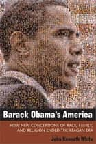 Barack Obama's America: How New Conceptions of Race, Family, and Religion Ended the Reagan Era ebook by John Kenneth White