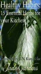 Healthy Habits: 15 Essential Herbs for your Kitchen ebook by Jade Gardens