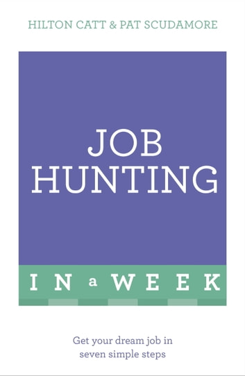 Job Hunting In A Week - Get Your Dream Job In Seven Simple Steps ebook by Patricia Scudamore,Hilton Catt