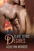 Slave to His Desires ebook by Ashlynn Monroe
