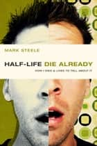 half-life / die already - How I Died and Lived to Tell About It ebook by Mark Steele