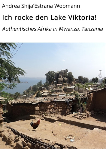 Ich rocke den Lake Viktoria! - Authentisches Afrika in Mwanza, Tanzania ebook by Andrea Shija'Estrana Wobmann