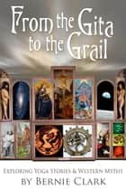 From the Gita to the Grail ebook by Bernie Clark