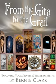 From the Gita to the Grail - Exploring Yoga Stories & Western Myths ebook by Bernie Clark