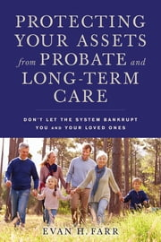 Protecting Your Assets from Probate and Long-Term Care - Don't Let the System Bankrupt You and Your Loved Ones ebook by Evan H. Farr