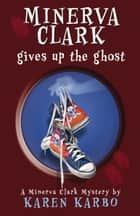 Minerva Clark Gives Up the Ghost ebook by . Karen Karbo
