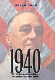 1940 - FDR, Willkie, Lindbergh, Hitler-the Election amid the Storm ebook by Ms. Susan Dunn