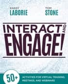 Interact and Engage! - 50+ Activities for Virtual Training, Meetings, and Webinars ebook by Kassy LaBorie, Tom Stone