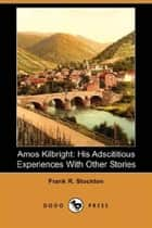 Amos Kilbright; His Adscititious Experiences ebook by Frank R. Stockton