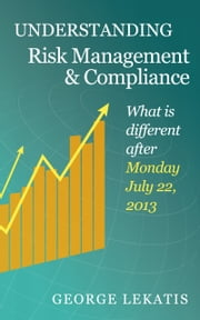 Understanding Risk Management and Compliance, What is different after Monday, July 22, 2013 ebook by George Lekatis