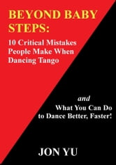 Beyond Baby Steps: 10 Critical Mistakes People Make When Dancing Tango and What You Can Do to Dance Better, Faster! ebook by Jon Yu