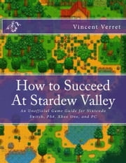 How to Succeed At Stardew Valley - An Unofficial Game Guide for Nintendo Switch, PS4, Xbox One, and PC ebook by Dr. Vincent Verret