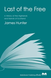 Last of the Free - A History of the Highlands and Islands of Scotland ebook by James Hunter