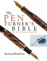 The Pen Turner's Bible - The Art of Creating Custom Pens ebook by Richard Kleinhenz
