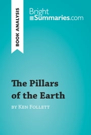 The Pillars of the Earth by Ken Follett (Book Analysis) - Detailed Summary, Analysis and Reading Guide ebook by Bright Summaries