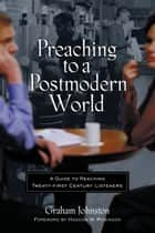 Preaching to a Postmodern World - A Guide to Reaching Twenty-first Century Listeners ebook by Graham M. Johnston, Haddon Robinson